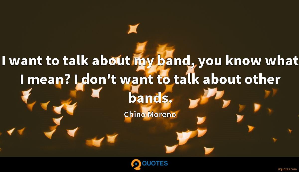 I want to talk about my band, you know what I mean? I don't want to talk about other bands.