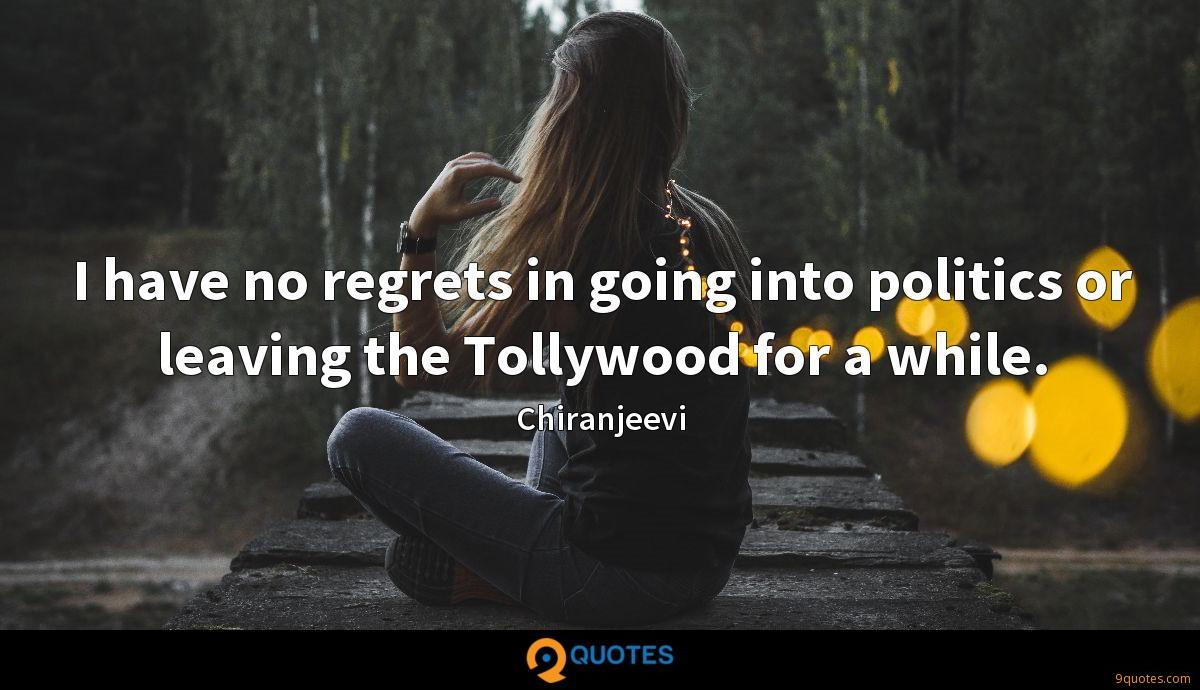 I have no regrets in going into politics or leaving the Tollywood for a while.