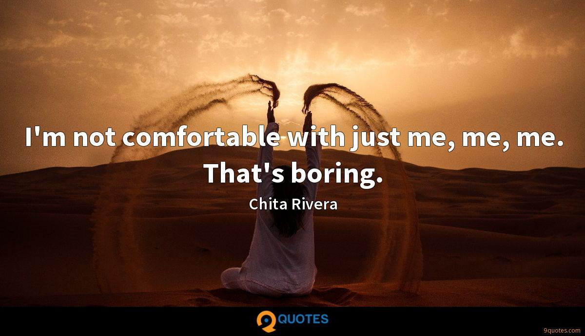 I'm not comfortable with just me, me, me. That's boring.