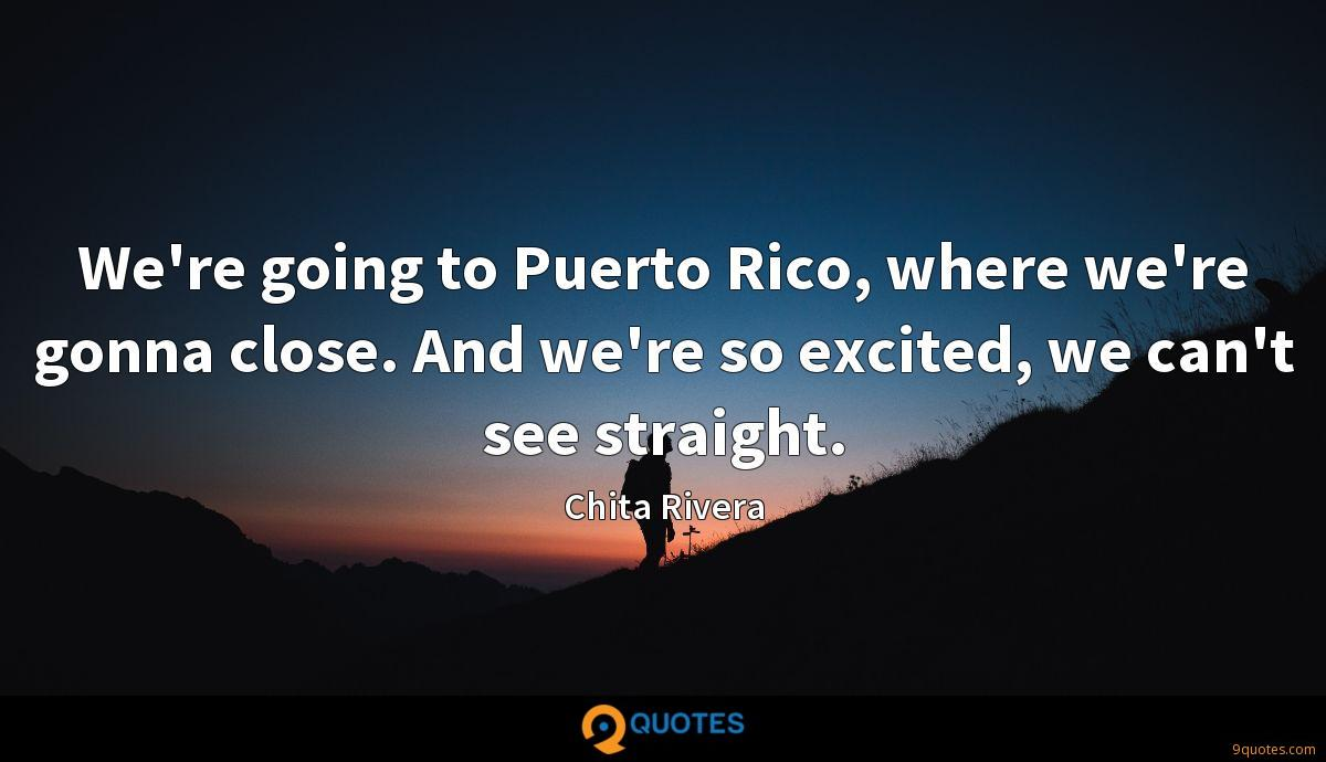 We're going to Puerto Rico, where we're gonna close. And we're so excited, we can't see straight.