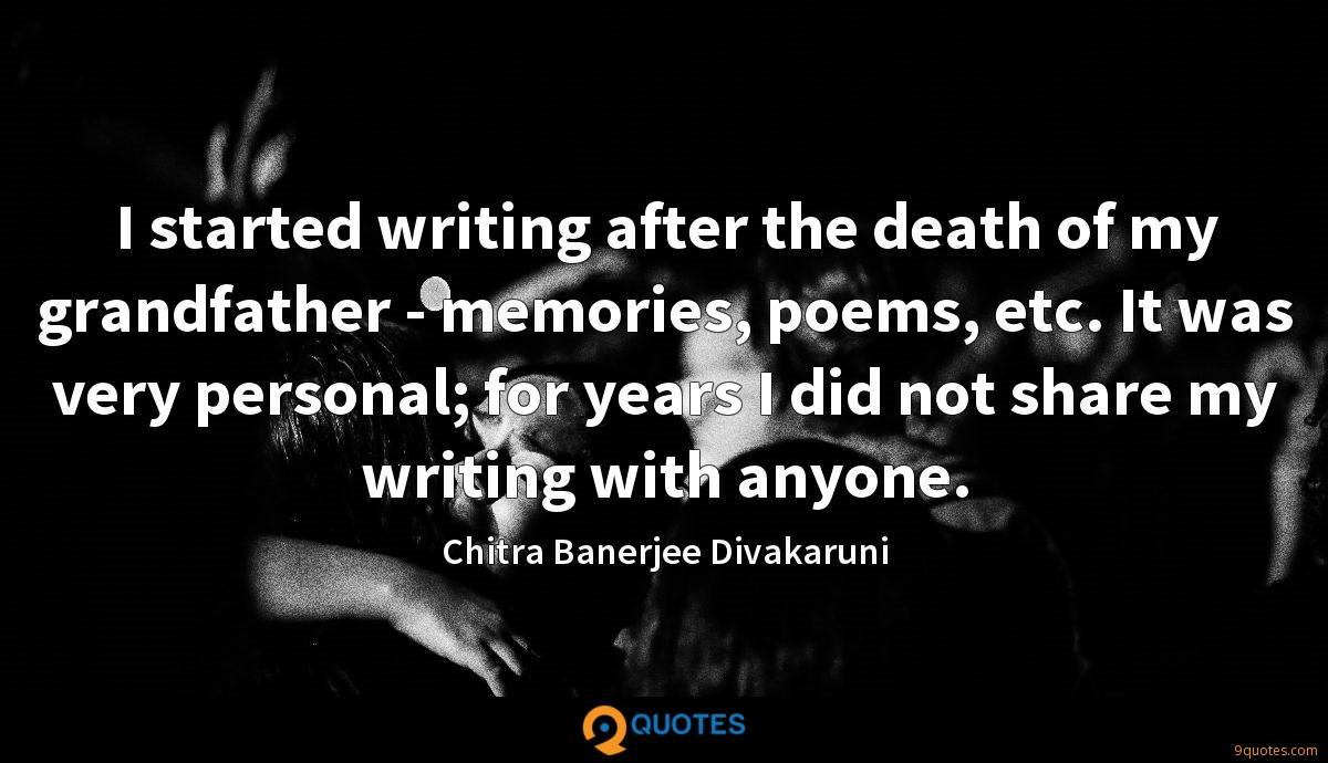 I started writing after the death of my grandfather - memories, poems, etc. It was very personal; for years I did not share my writing with anyone.