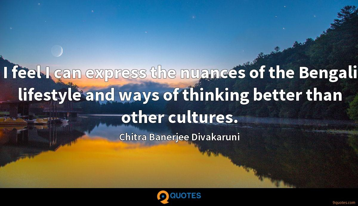 I feel I can express the nuances of the Bengali lifestyle and ways of thinking better than other cultures.