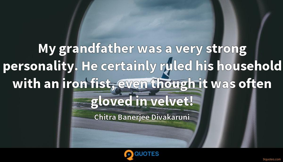 My grandfather was a very strong personality. He certainly ruled his household with an iron fist, even though it was often gloved in velvet!