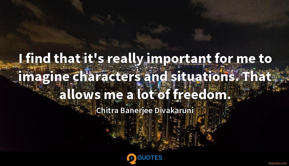 I find that it's really important for me to imagine characters and situations. That allows me a lot of freedom.
