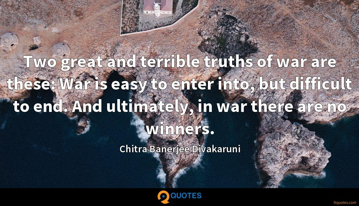 Two great and terrible truths of war are these: War is easy to enter into, but difficult to end. And ultimately, in war there are no winners.