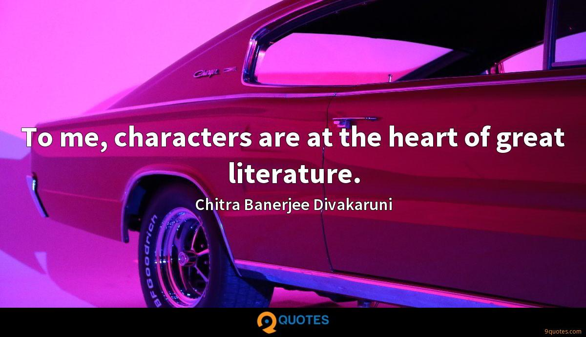 To me, characters are at the heart of great literature.