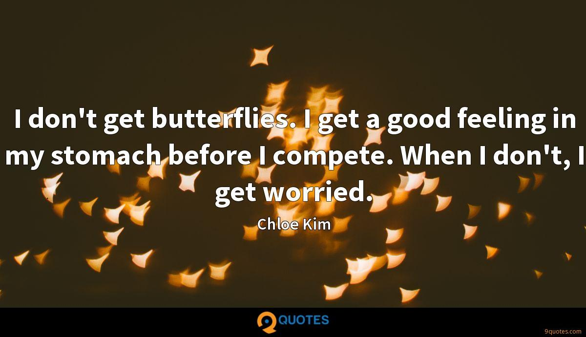 I don't get butterflies. I get a good feeling in my stomach before I compete. When I don't, I get worried.