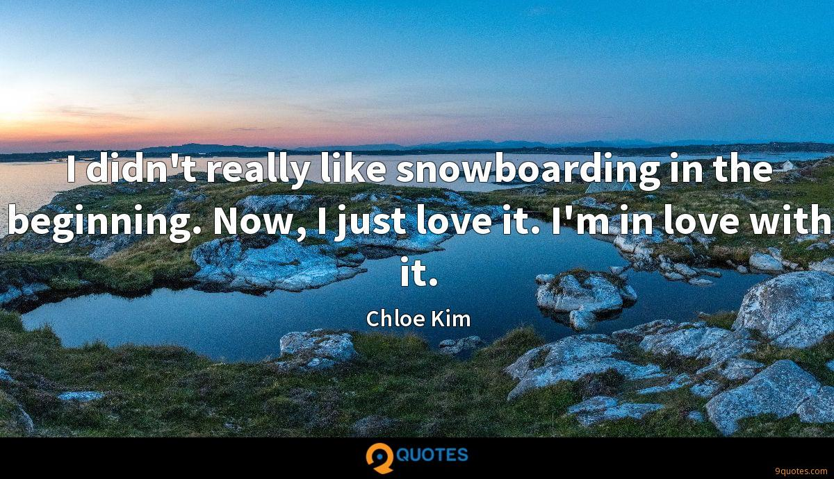 I didn't really like snowboarding in the beginning. Now, I just love it. I'm in love with it.