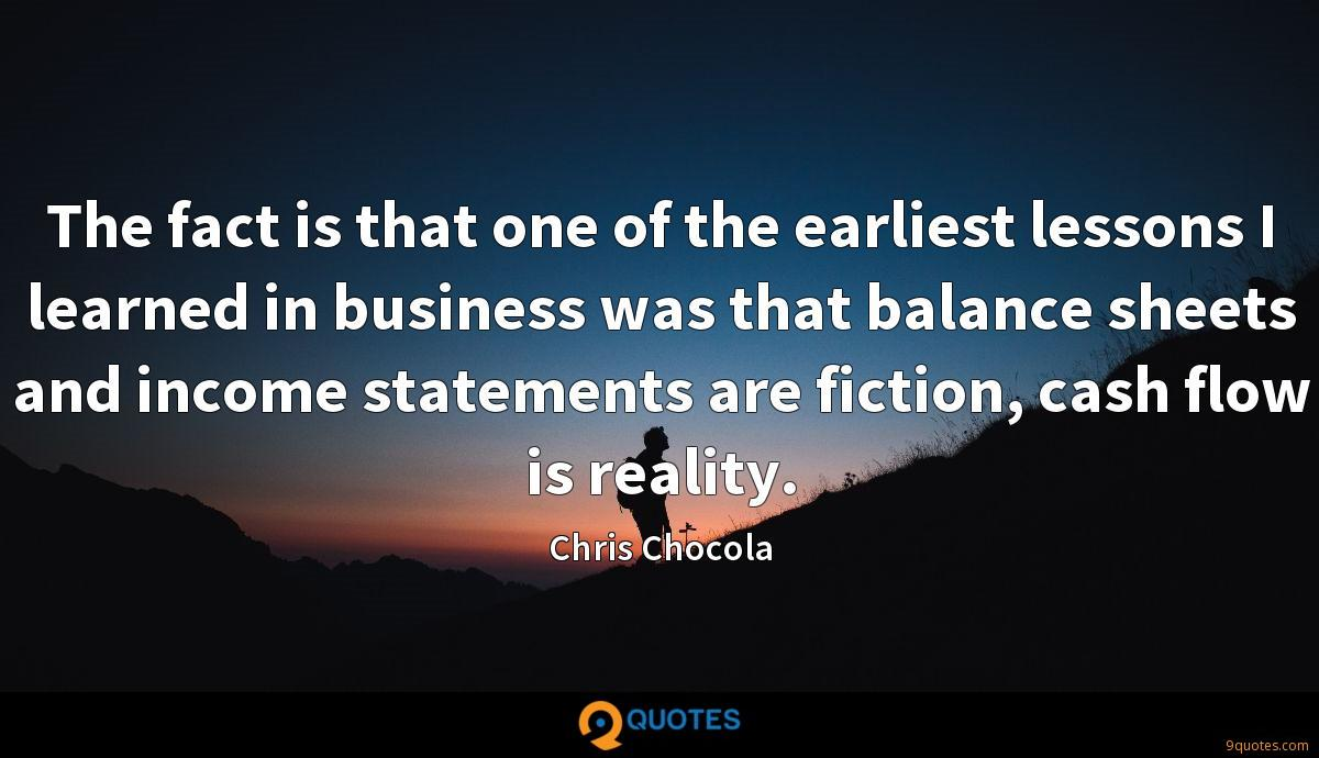 The fact is that one of the earliest lessons I learned in business was that balance sheets and income statements are fiction, cash flow is reality.
