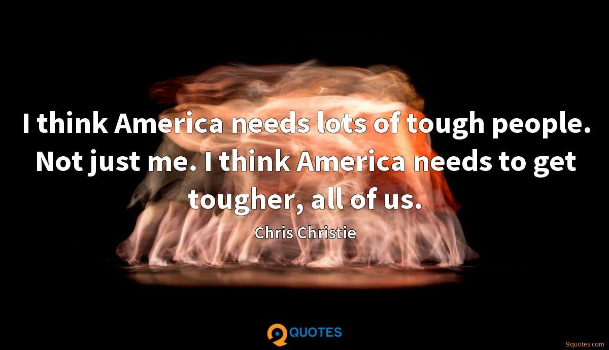 I think America needs lots of tough people. Not just me. I think America needs to get tougher, all of us.