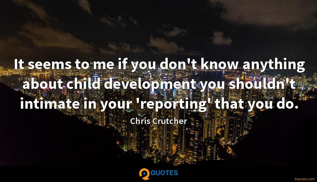 It seems to me if you don't know anything about child development you shouldn't intimate in your 'reporting' that you do.