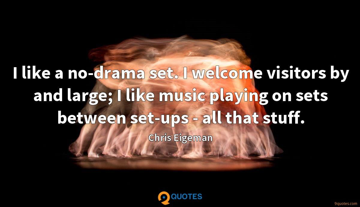 I like a no-drama set. I welcome visitors by and large; I like music playing on sets between set-ups - all that stuff.