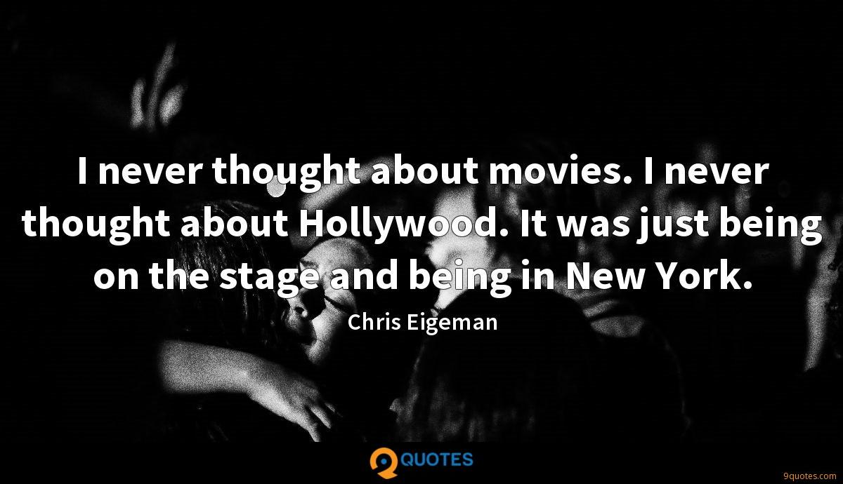 I never thought about movies. I never thought about Hollywood. It was just being on the stage and being in New York.