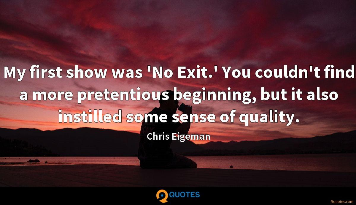 My first show was 'No Exit.' You couldn't find a more pretentious beginning, but it also instilled some sense of quality.