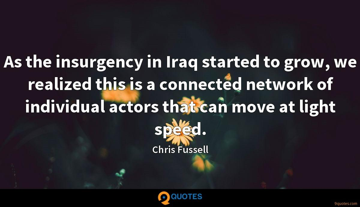 As the insurgency in Iraq started to grow, we realized this is a connected network of individual actors that can move at light speed.
