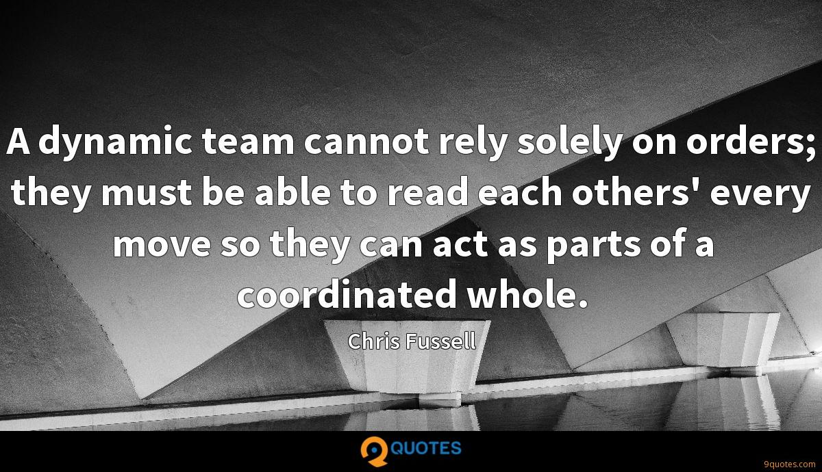 A dynamic team cannot rely solely on orders; they must be able to read each others' every move so they can act as parts of a coordinated whole.