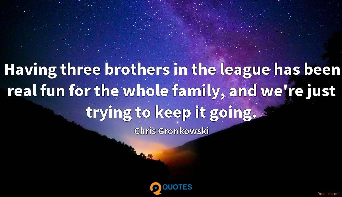 Having three brothers in the league has been real fun for the whole family, and we're just trying to keep it going.