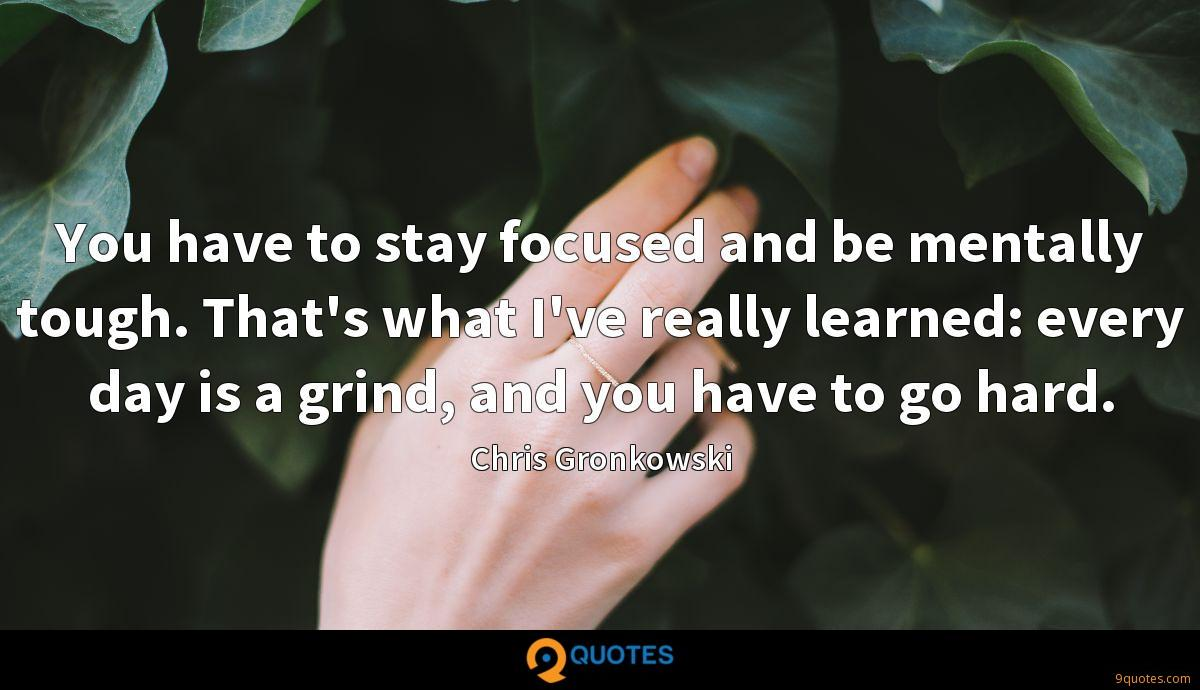 You have to stay focused and be mentally tough. That's what I've really learned: every day is a grind, and you have to go hard.