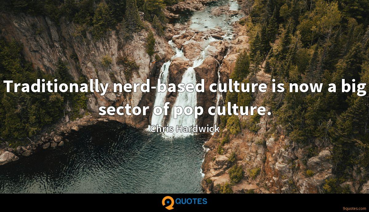 Traditionally nerd-based culture is now a big sector of pop culture.