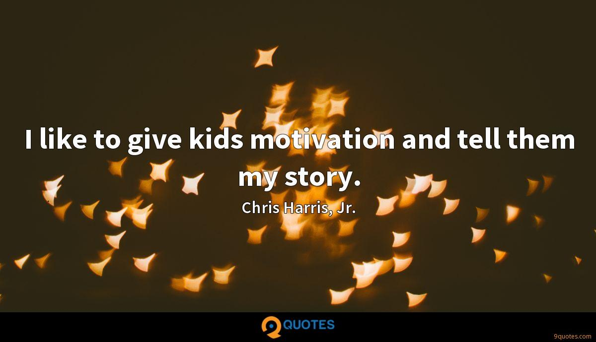 I like to give kids motivation and tell them my story.