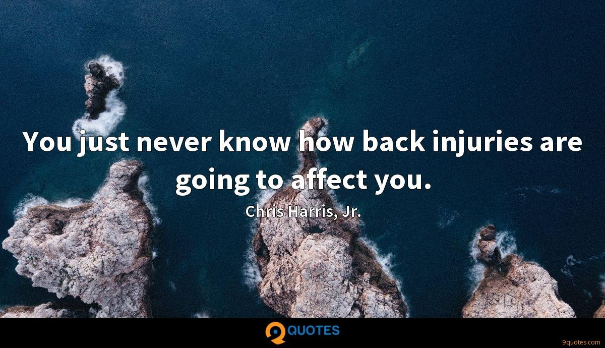 You just never know how back injuries are going to affect you.