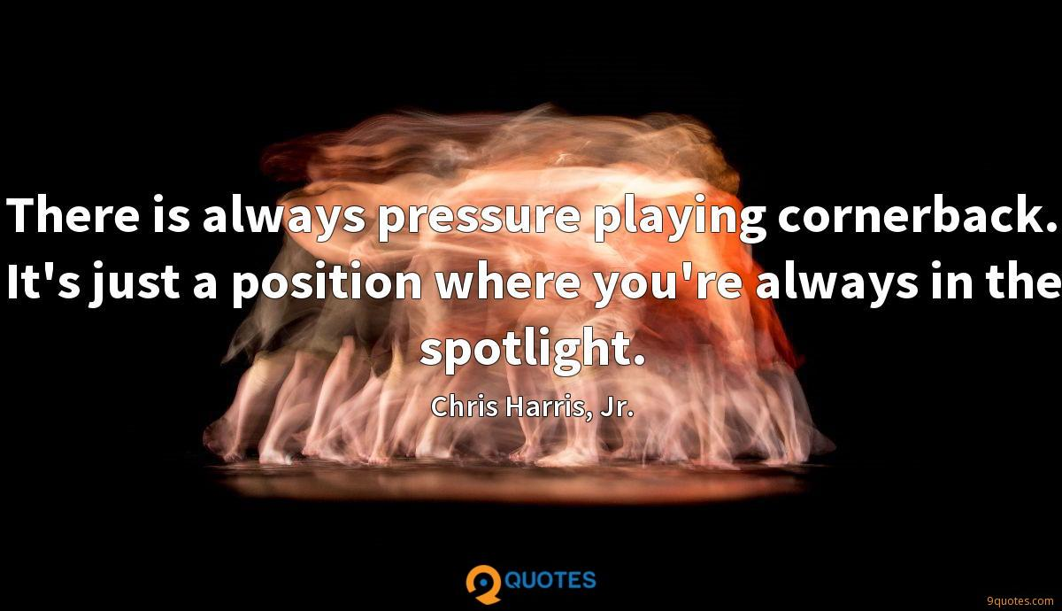 There is always pressure playing cornerback. It's just a position where you're always in the spotlight.