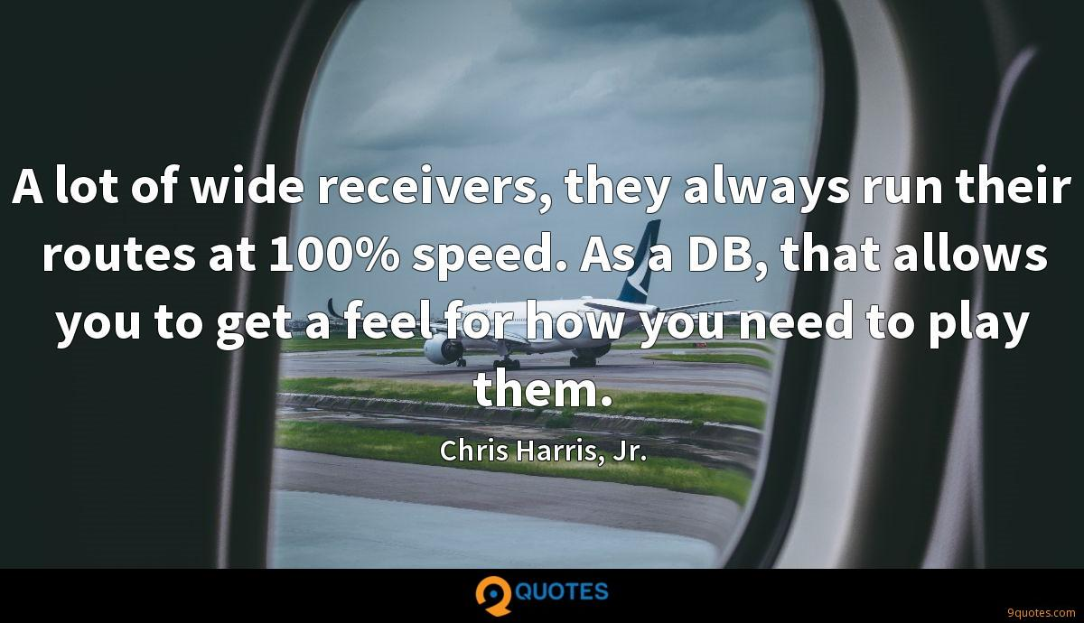 A lot of wide receivers, they always run their routes at 100% speed. As a DB, that allows you to get a feel for how you need to play them.