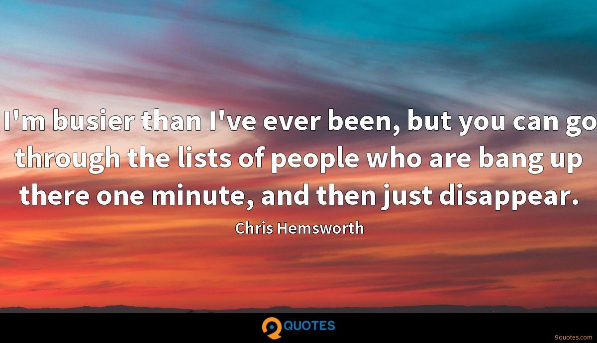 I'm busier than I've ever been, but you can go through the lists of people who are bang up there one minute, and then just disappear.