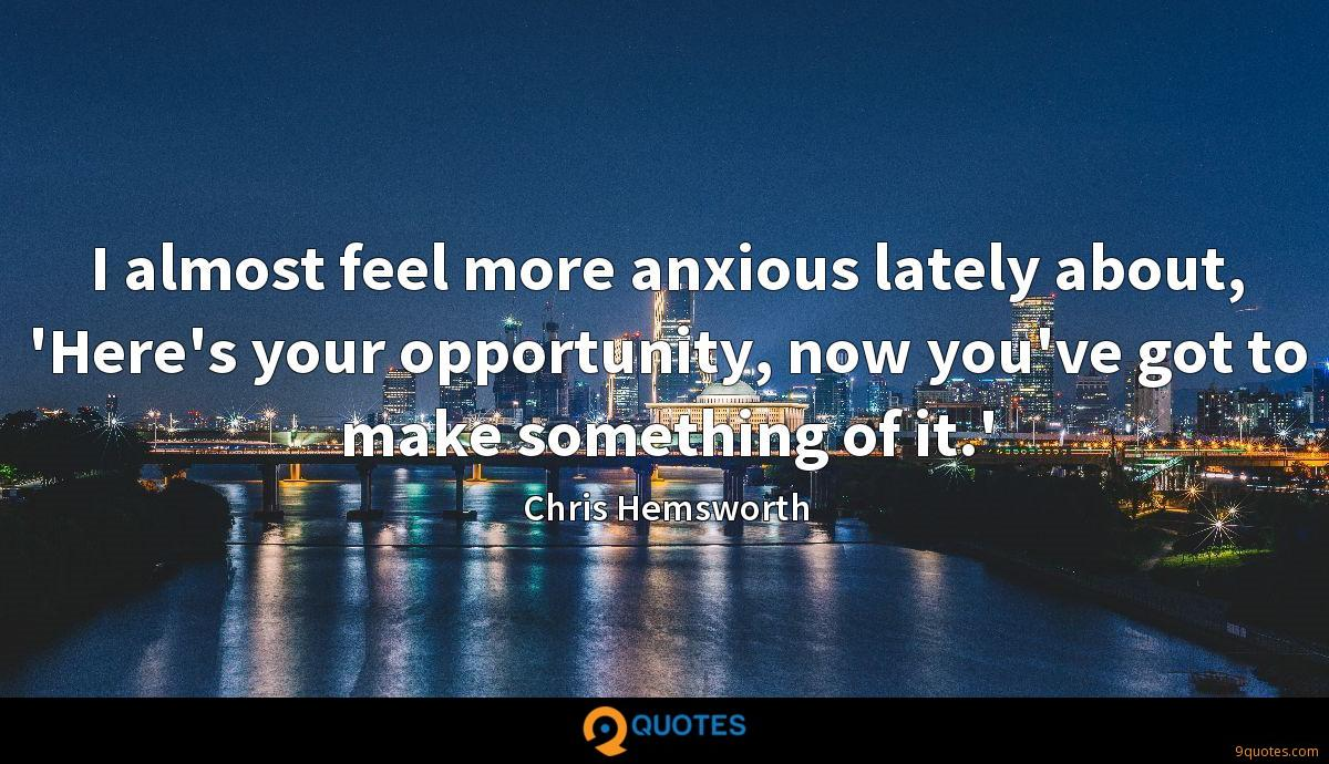 I almost feel more anxious lately about, 'Here's your opportunity, now you've got to make something of it.'