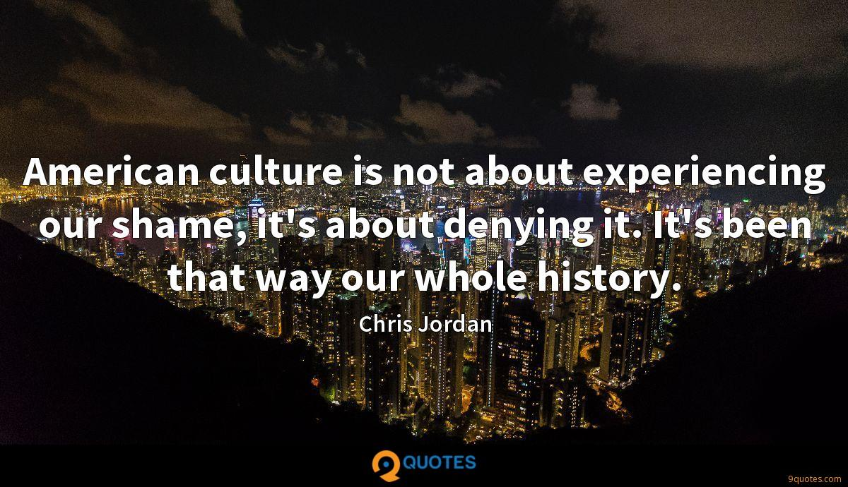American culture is not about experiencing our shame, it's about denying it. It's been that way our whole history.