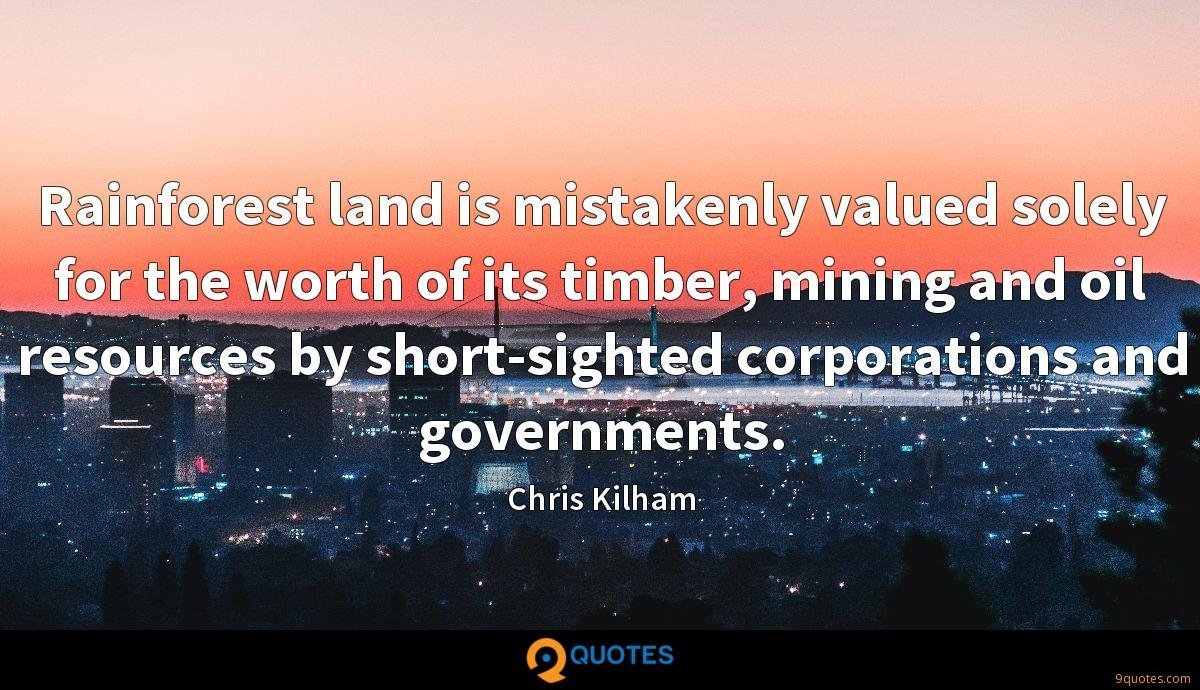 Rainforest land is mistakenly valued solely for the worth of its timber, mining and oil resources by short-sighted corporations and governments.