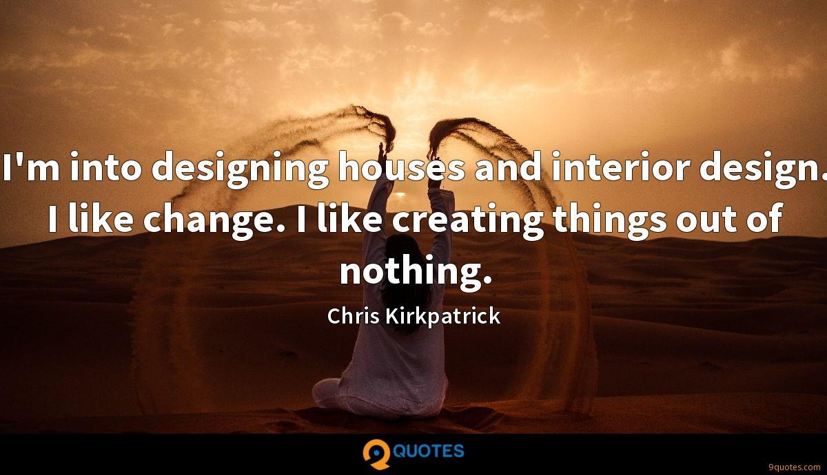 I'm into designing houses and interior design. I like change. I like creating things out of nothing.