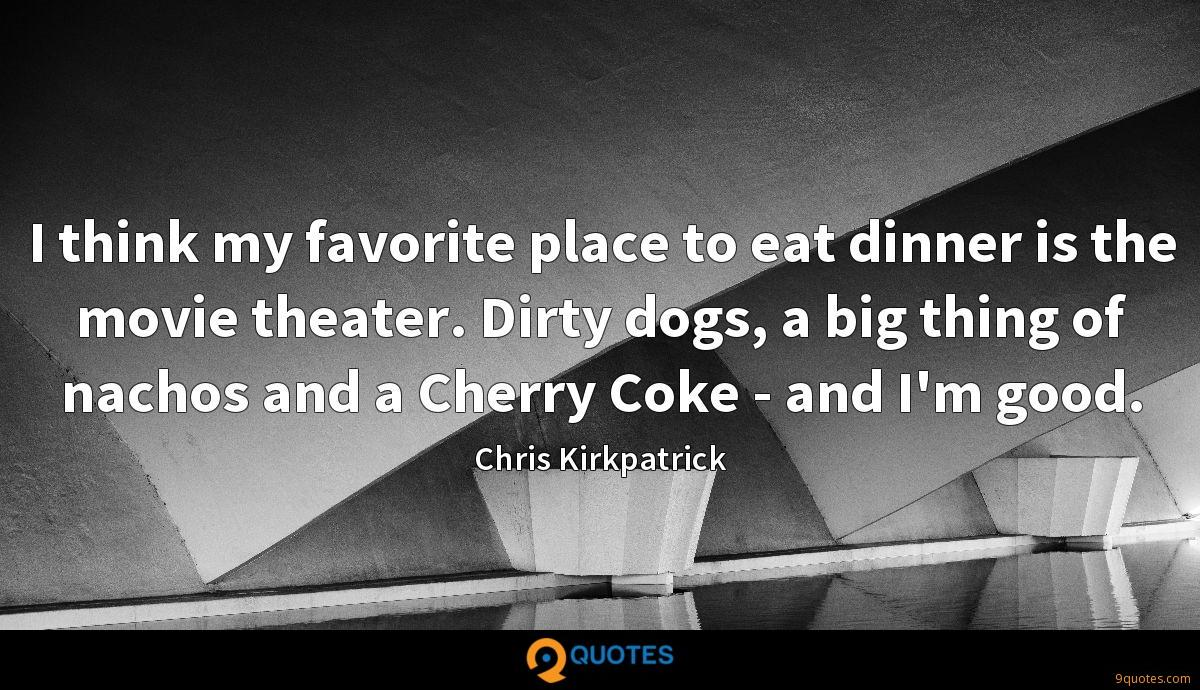 I think my favorite place to eat dinner is the movie theater. Dirty dogs, a big thing of nachos and a Cherry Coke - and I'm good.