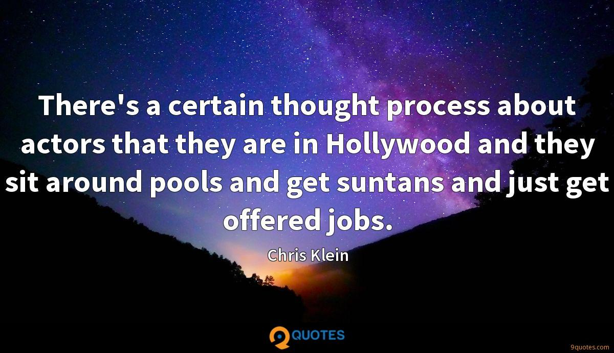 There's a certain thought process about actors that they are in Hollywood and they sit around pools and get suntans and just get offered jobs.