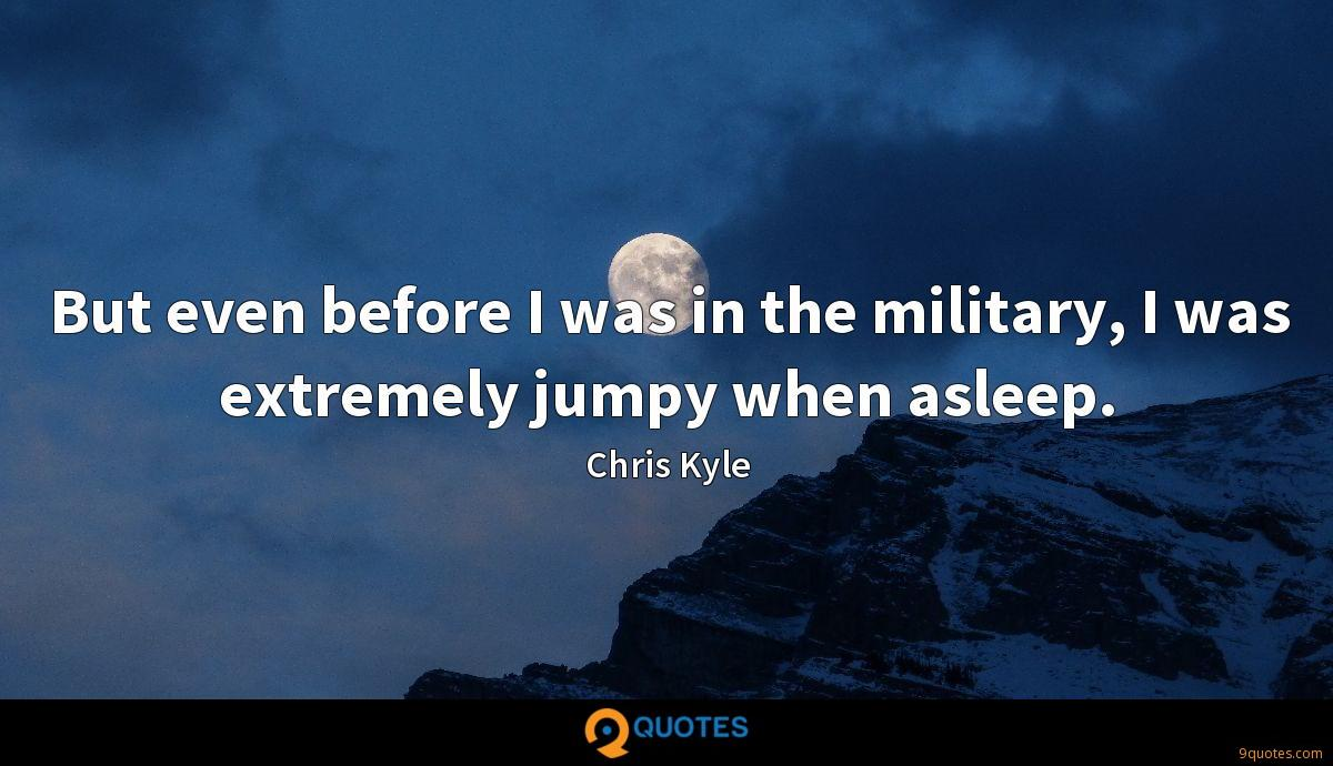 But even before I was in the military, I was extremely jumpy when asleep.