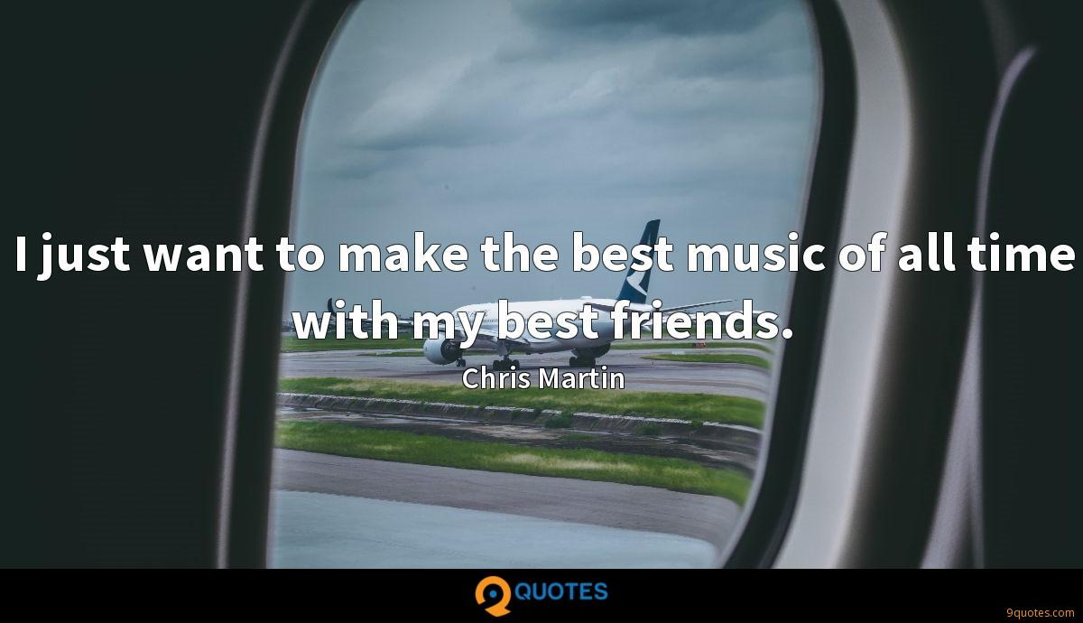 I just want to make the best music of all time with my best friends.