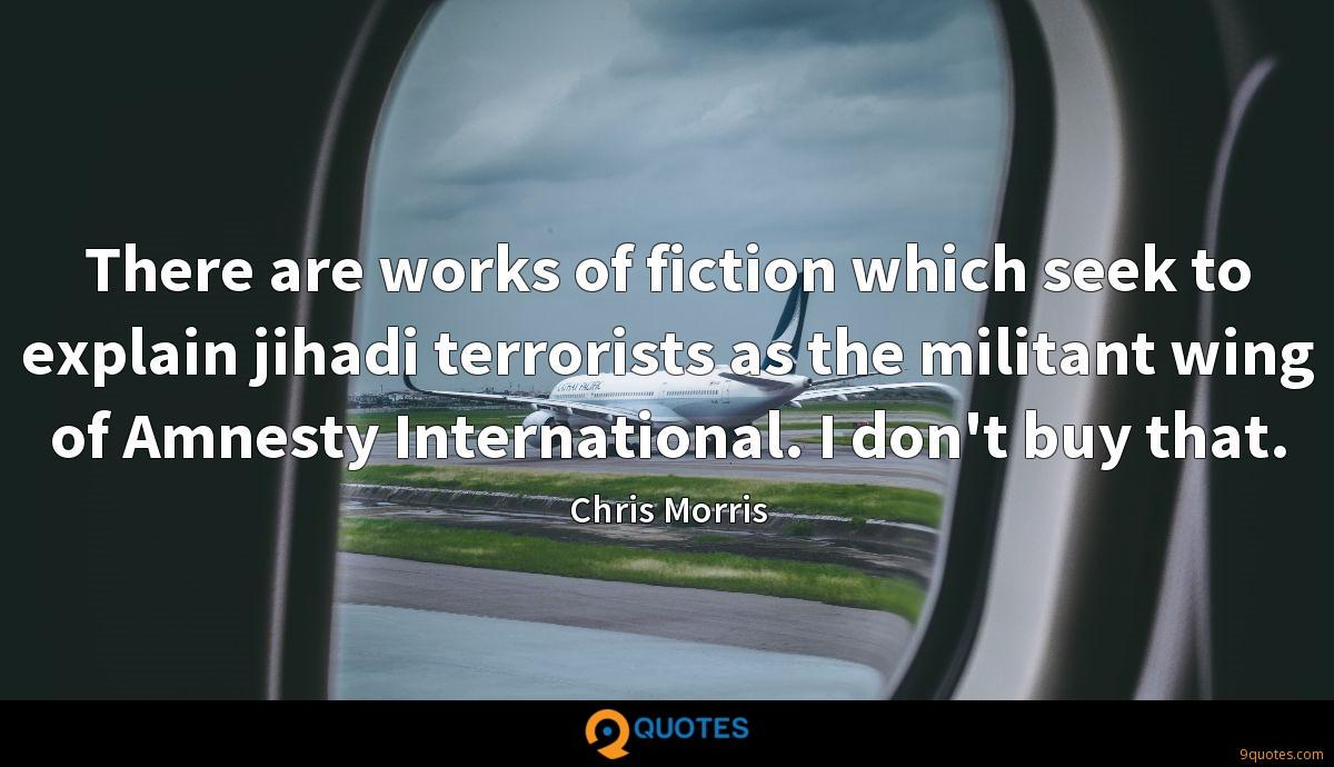 There are works of fiction which seek to explain jihadi terrorists as the militant wing of Amnesty International. I don't buy that.