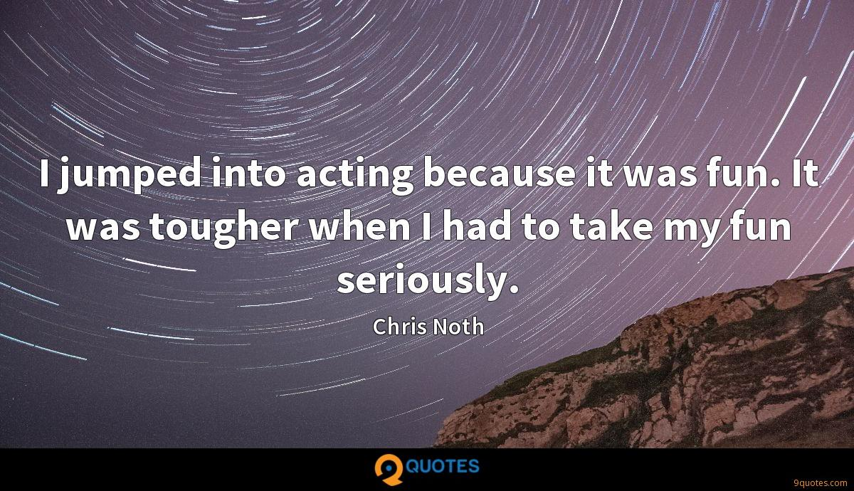 I jumped into acting because it was fun. It was tougher when I had to take my fun seriously.