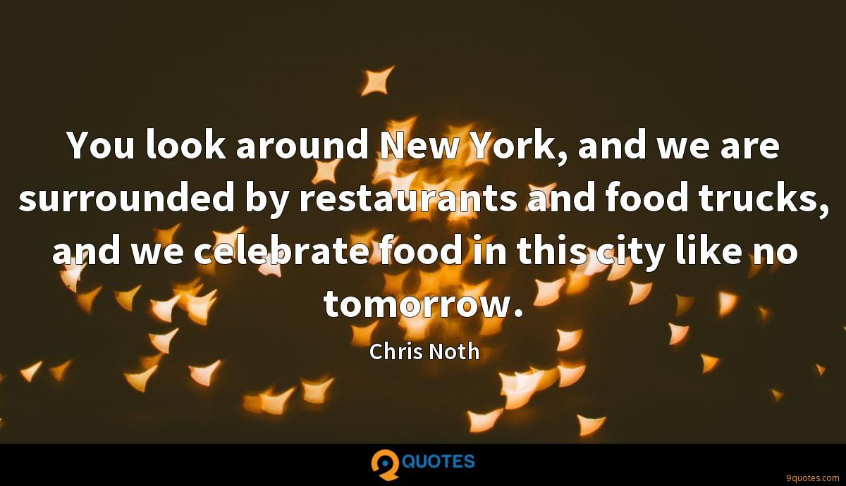 You look around New York, and we are surrounded by restaurants and food trucks, and we celebrate food in this city like no tomorrow.