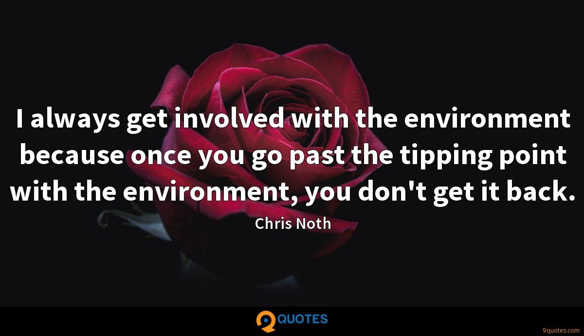 I always get involved with the environment because once you go past the tipping point with the environment, you don't get it back.