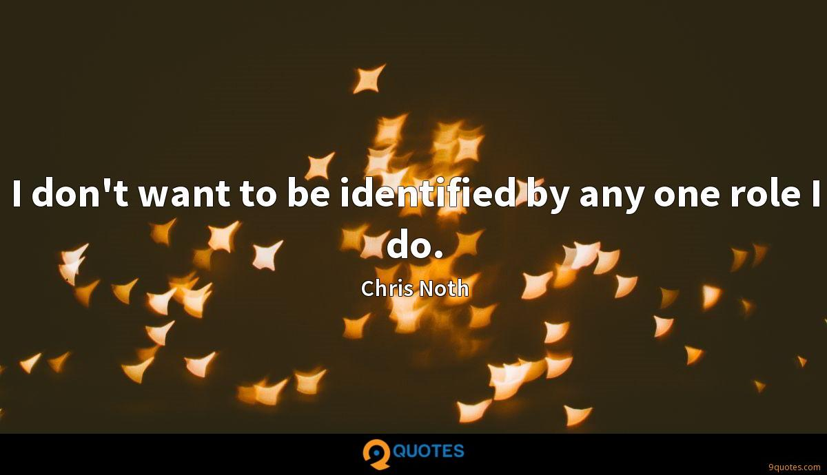 I don't want to be identified by any one role I do.