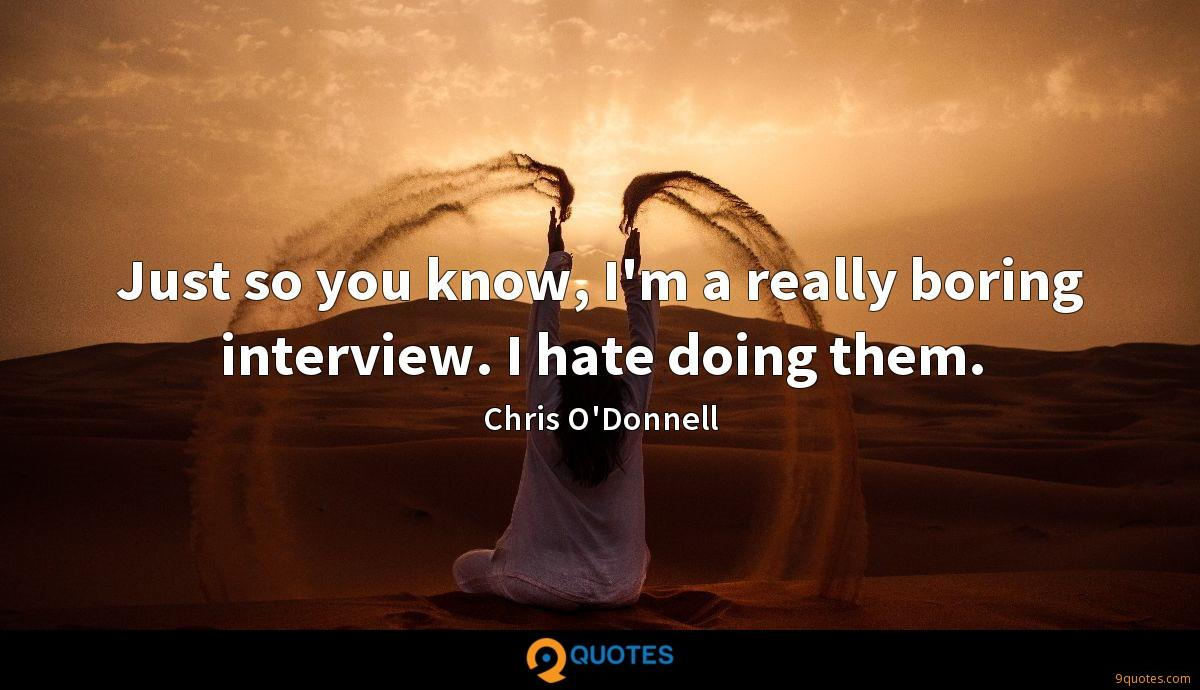 Just so you know, I'm a really boring interview. I hate doing them.