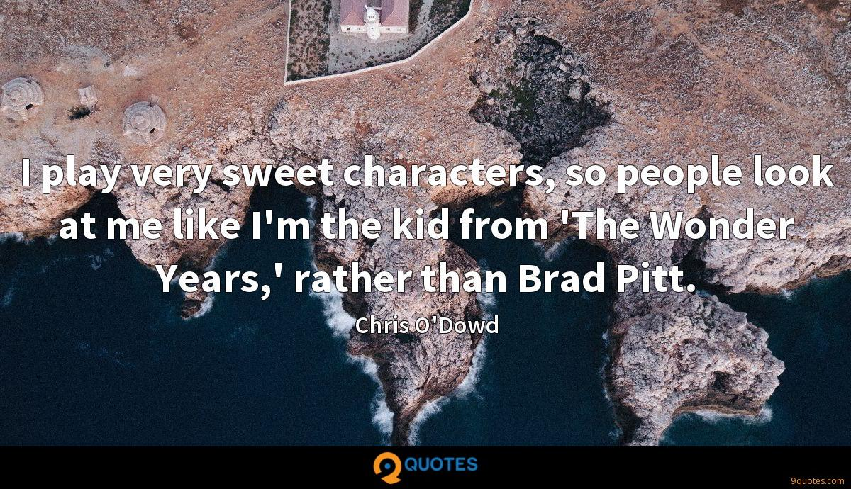 I play very sweet characters, so people look at me like I'm the kid from 'The Wonder Years,' rather than Brad Pitt.