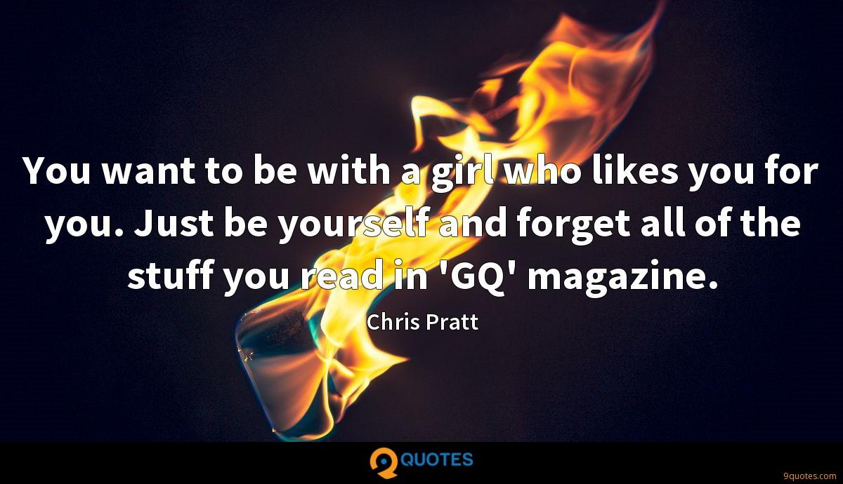 You want to be with a girl who likes you for you. Just be yourself and forget all of the stuff you read in 'GQ' magazine.