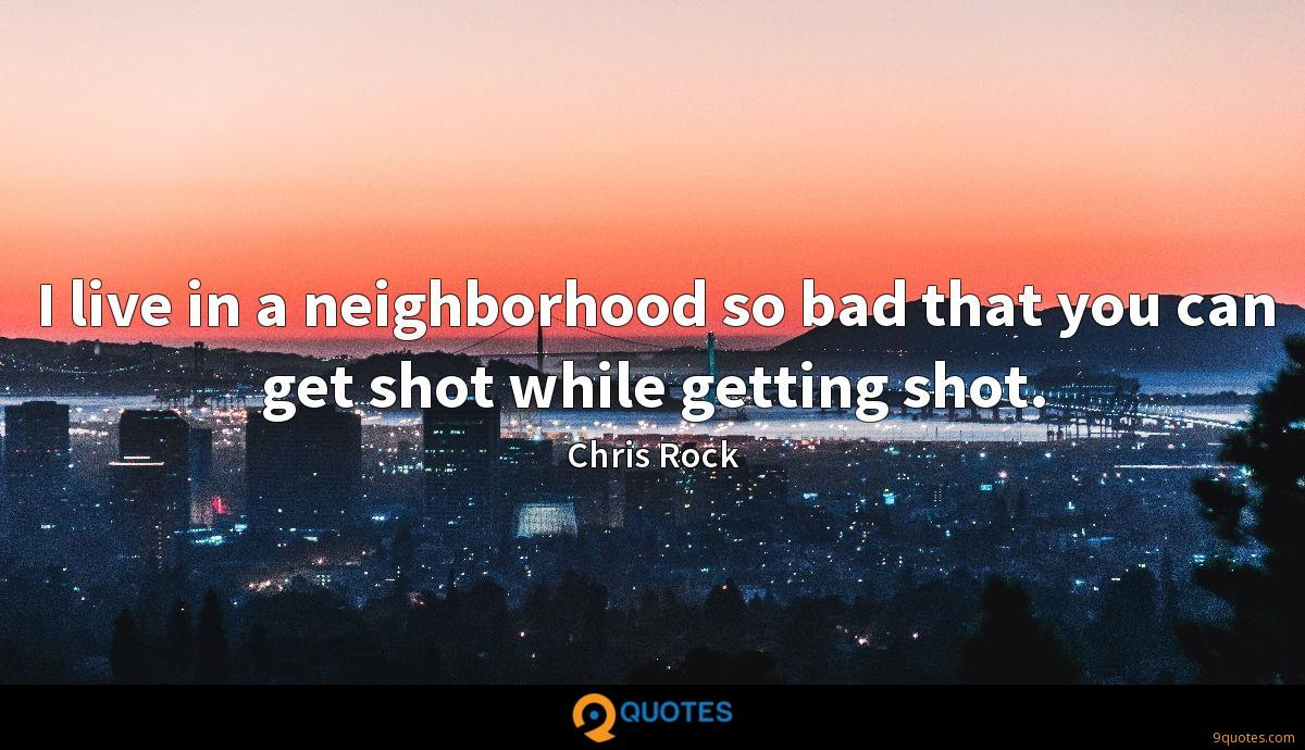 I live in a neighborhood so bad that you can get shot while getting shot.