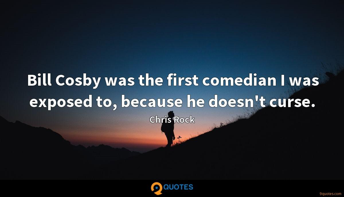 Bill Cosby was the first comedian I was exposed to, because he doesn't curse.