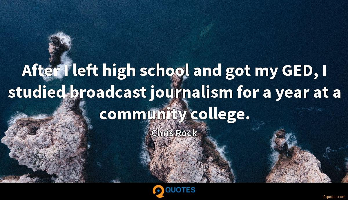 After I left high school and got my GED, I studied broadcast journalism for a year at a community college.
