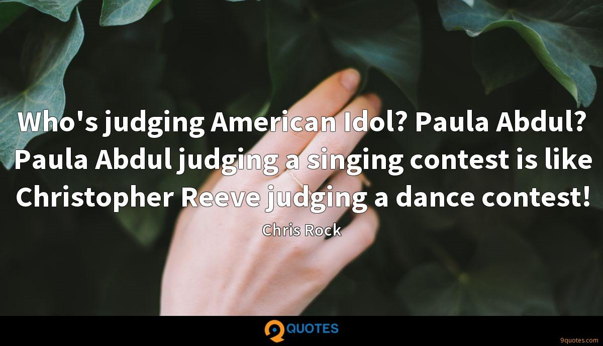 Who's judging American Idol? Paula Abdul? Paula Abdul judging a singing contest is like Christopher Reeve judging a dance contest!