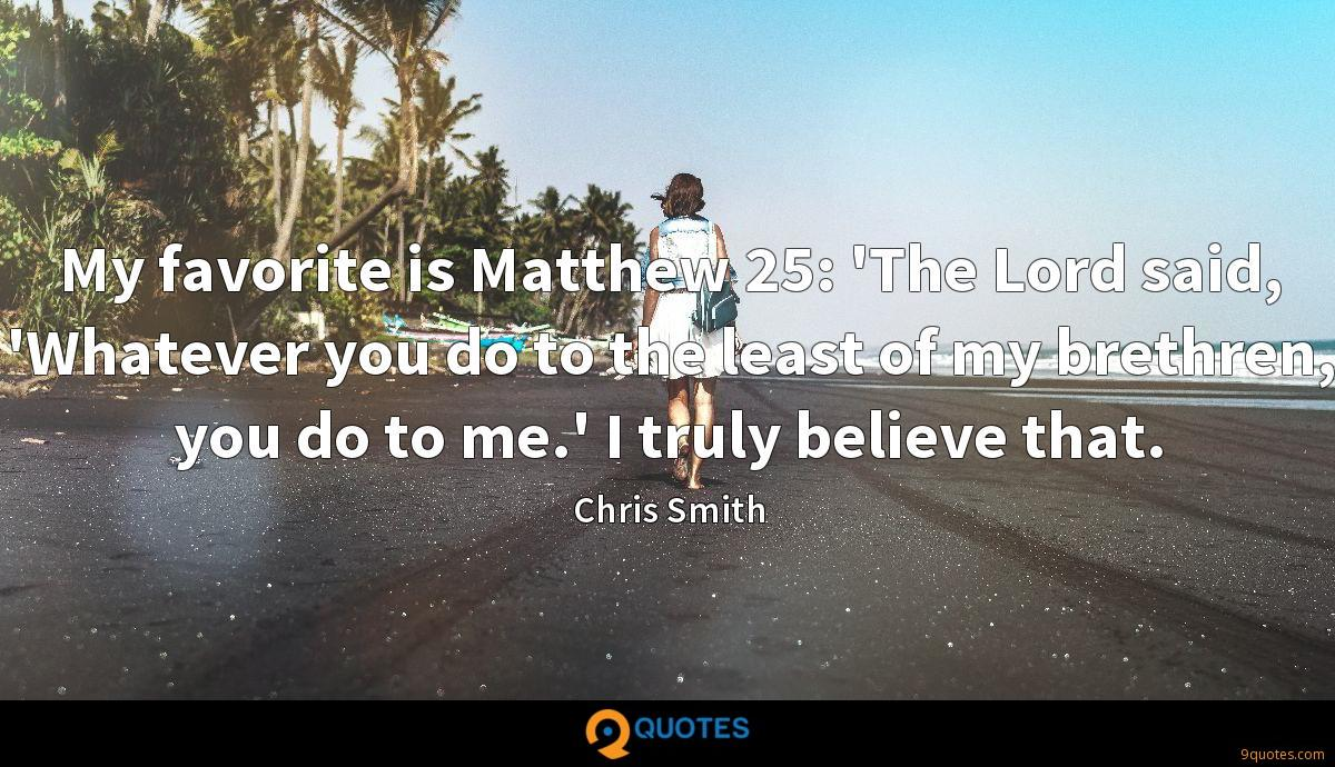 My favorite is Matthew 25: 'The Lord said, 'Whatever you do to the least of my brethren, you do to me.' I truly believe that.