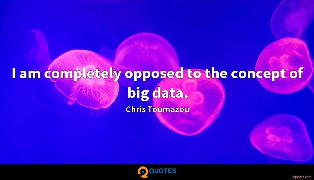 I am completely opposed to the concept of big data.